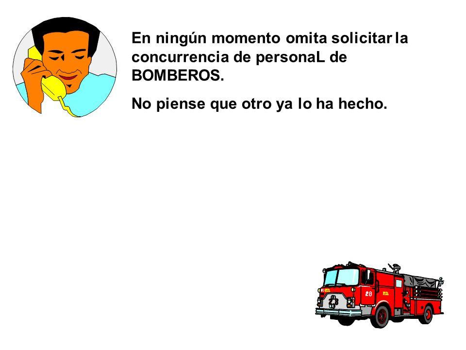 En ningún momento omita solicitar la concurrencia de personaL de BOMBEROS.