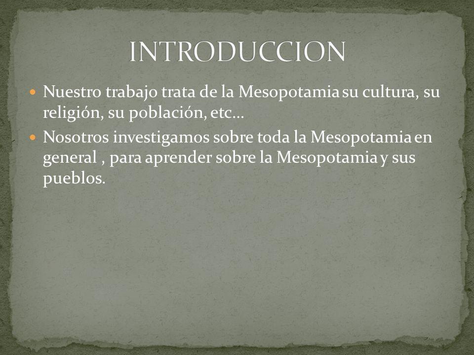 INTRODUCCION Nuestro trabajo trata de la Mesopotamia su cultura, su religión, su población, etc…
