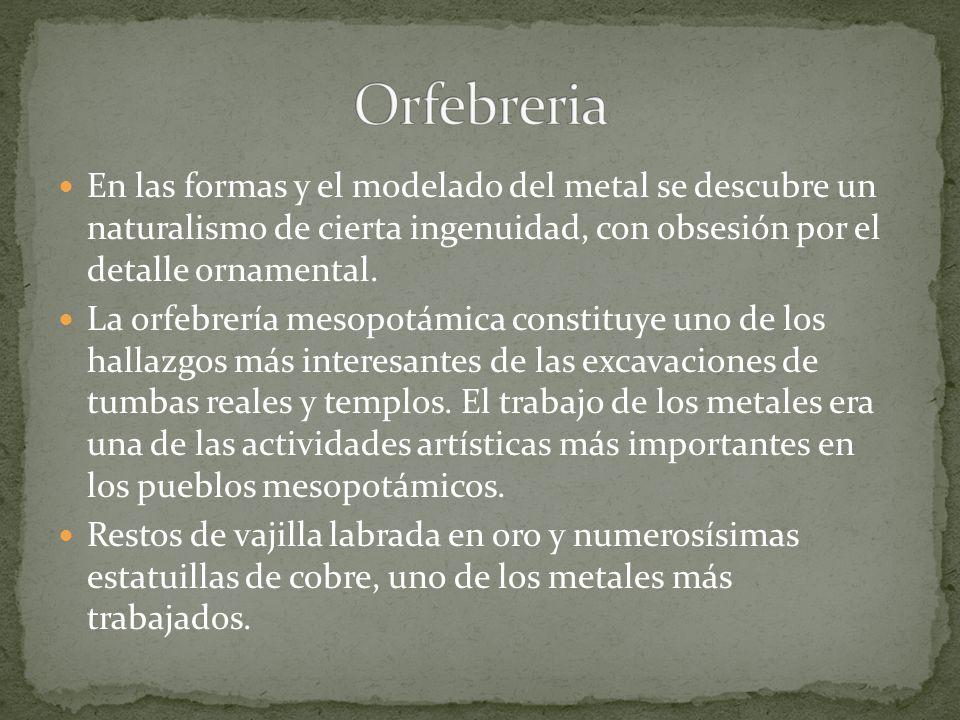 Orfebreria En las formas y el modelado del metal se descubre un naturalismo de cierta ingenuidad, con obsesión por el detalle ornamental.