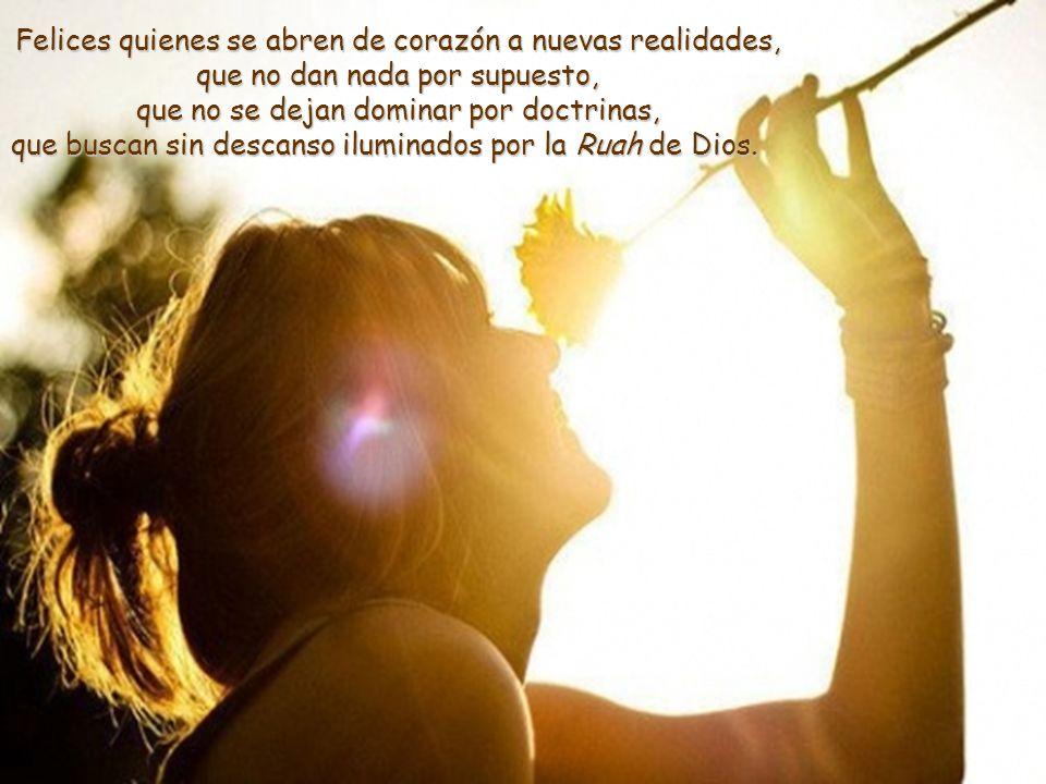 Felices quienes se abren de corazón a nuevas realidades, que no dan nada por supuesto, que no se dejan dominar por doctrinas, que buscan sin descanso iluminados por la Ruah de Dios.
