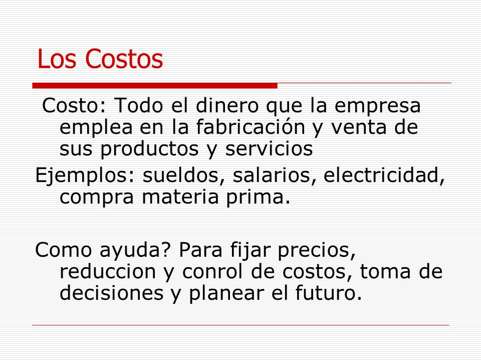 Los CostosCosto: Todo el dinero que la empresa emplea en la fabricación y venta de sus productos y servicios.