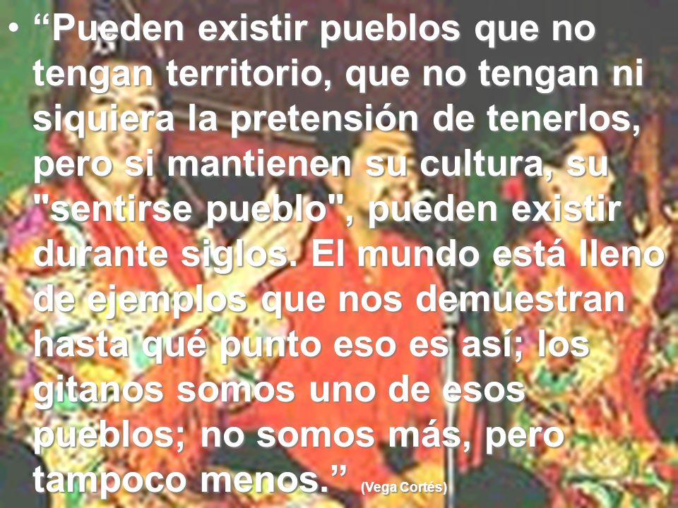 Pueden existir pueblos que no tengan territorio, que no tengan ni siquiera la pretensión de tenerlos, pero si mantienen su cultura, su sentirse pueblo , pueden existir durante siglos.