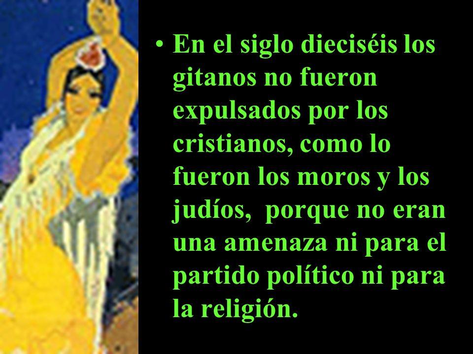 En el siglo dieciséis los gitanos no fueron expulsados por los cristianos, como lo fueron los moros y los judíos, porque no eran una amenaza ni para el partido político ni para la religión.