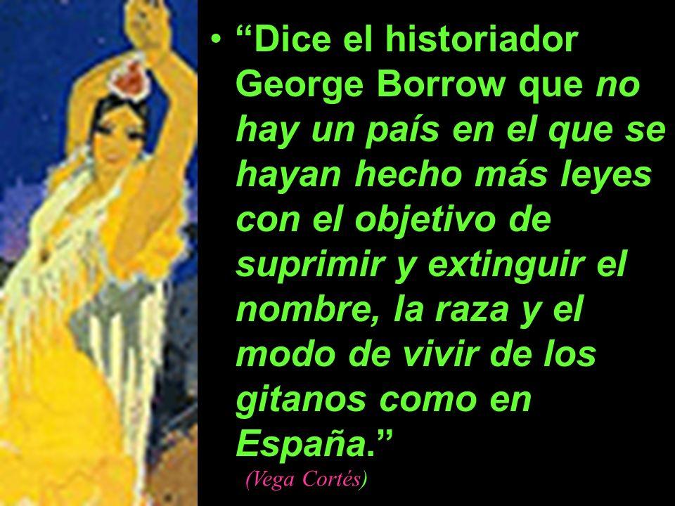 Dice el historiador George Borrow que no hay un país en el que se hayan hecho más leyes con el objetivo de suprimir y extinguir el nombre, la raza y el modo de vivir de los gitanos como en España.