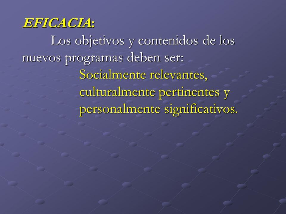 EFICACIA: Los objetivos y contenidos de los nuevos programas deben ser: Socialmente relevantes, culturalmente pertinentes y.