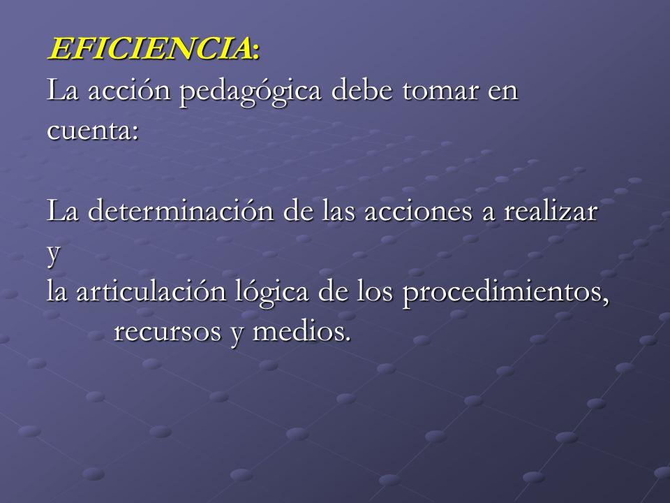 EFICIENCIA: La acción pedagógica debe tomar en cuenta: La determinación de las acciones a realizar y.