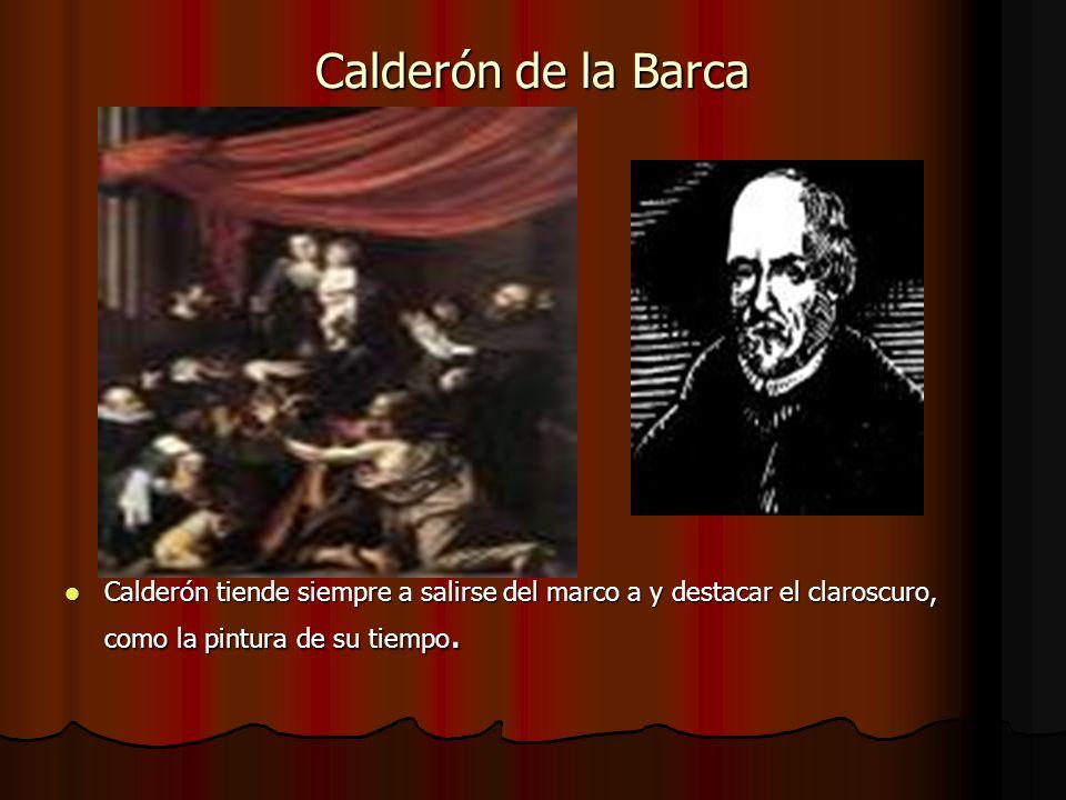 Calderón de la Barca Calderón tiende siempre a salirse del marco a y destacar el claroscuro, como la pintura de su tiempo.