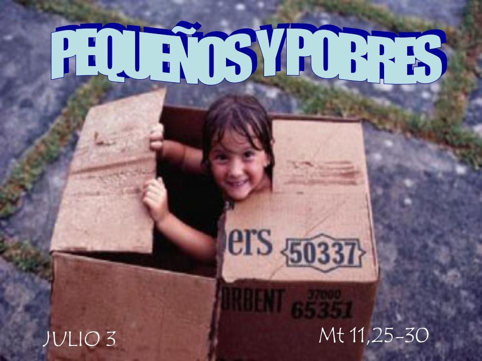 PEQUEÑOS Y POBRES Mt 11,25-30 JULIO 3