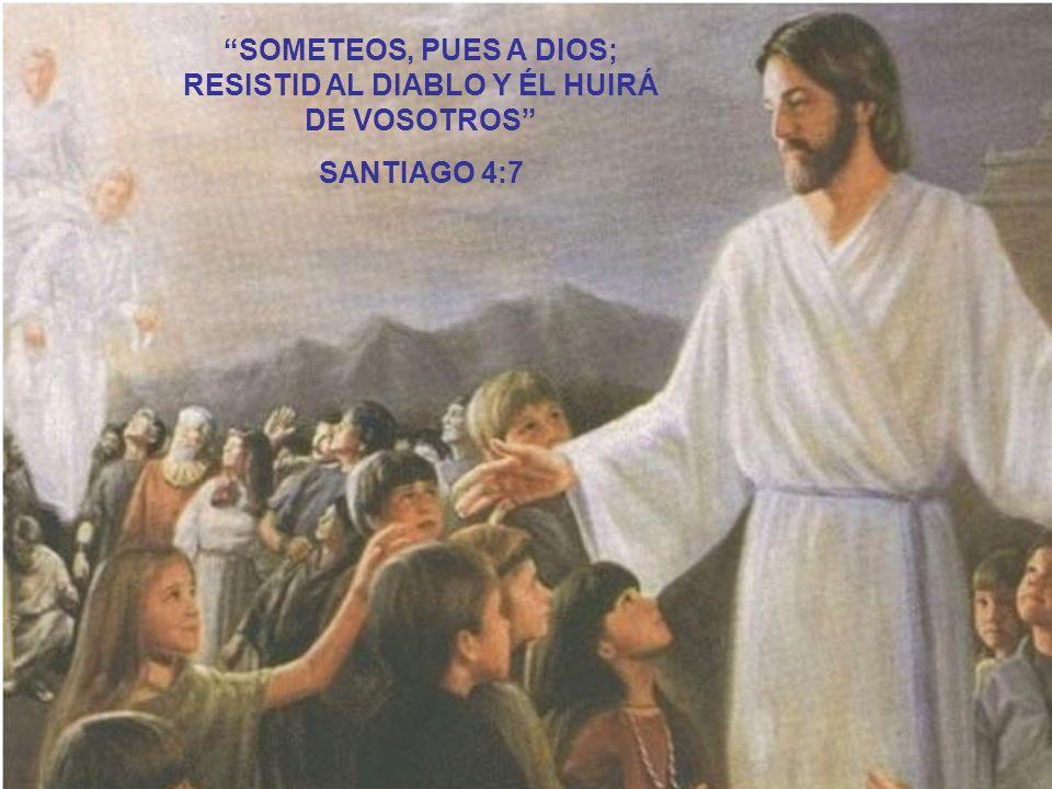 SOMETEOS, PUES A DIOS; RESISTID AL DIABLO Y ÉL HUIRÁ DE VOSOTROS
