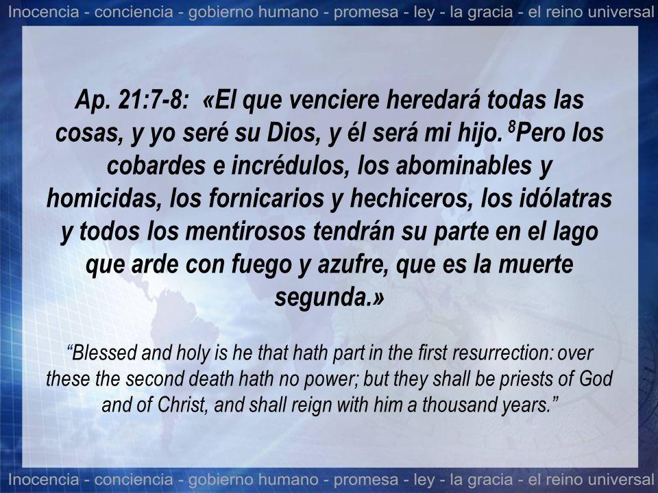 Ap. 21:7-8: «El que venciere heredará todas las cosas, y yo seré su Dios, y él será mi hijo.