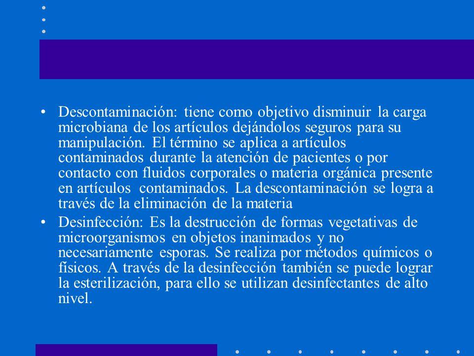 Descontaminación: tiene como objetivo disminuir la carga microbiana de los artículos dejándolos seguros para su manipulación. El término se aplica a artículos contaminados durante la atención de pacientes o por contacto con fluidos corporales o materia orgánica presente en artículos contaminados. La descontaminación se logra a través de la eliminación de la materia