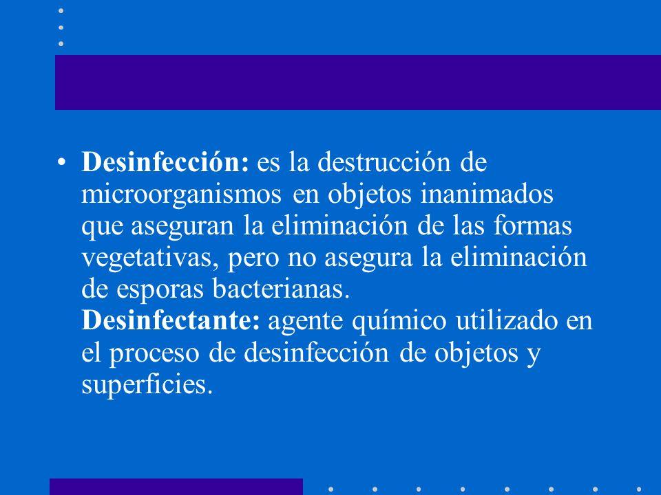Desinfección: es la destrucción de microorganismos en objetos inanimados que aseguran la eliminación de las formas vegetativas, pero no asegura la eliminación de esporas bacterianas.