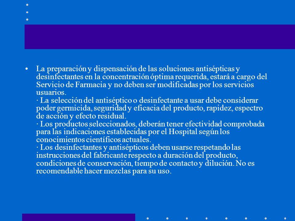 La preparación y dispensación de las soluciones antisépticas y desinfectantes en la concentración óptima requerida, estará a cargo del Servicio de Farmacia y no deben ser modificadas por los servicios usuarios.