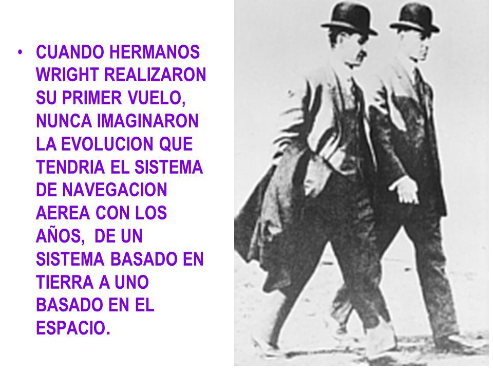 CUANDO HERMANOS WRIGHT REALIZARON SU PRIMER VUELO, NUNCA IMAGINARON LA EVOLUCION QUE TENDRIA EL SISTEMA DE NAVEGACION AEREA CON LOS AÑOS, DE UN SISTEMA BASADO EN TIERRA A UNO BASADO EN EL ESPACIO.