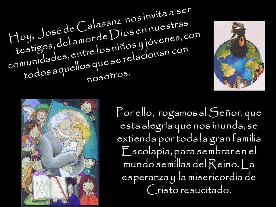 Hoy, José de Calasanz nos invita a ser testigos, del amor de Dios en nuestras comunidades, entre los niños y jóvenes, con todos aquellos que se relacionan con nosotros.