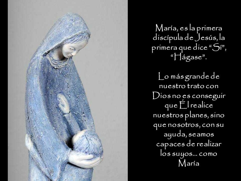María, es la primera discípula de Jesús, la primera que dice Sí , Hágase .