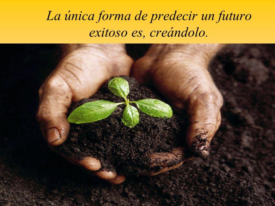 La única forma de predecir un futuro exitoso es, creándolo.