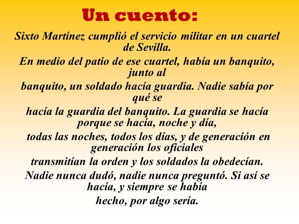 Un cuento: Sixto Martínez cumplió el servicio militar en un cuartel de Sevilla. En medio del patio de ese cuartel, había un banquito, junto al.