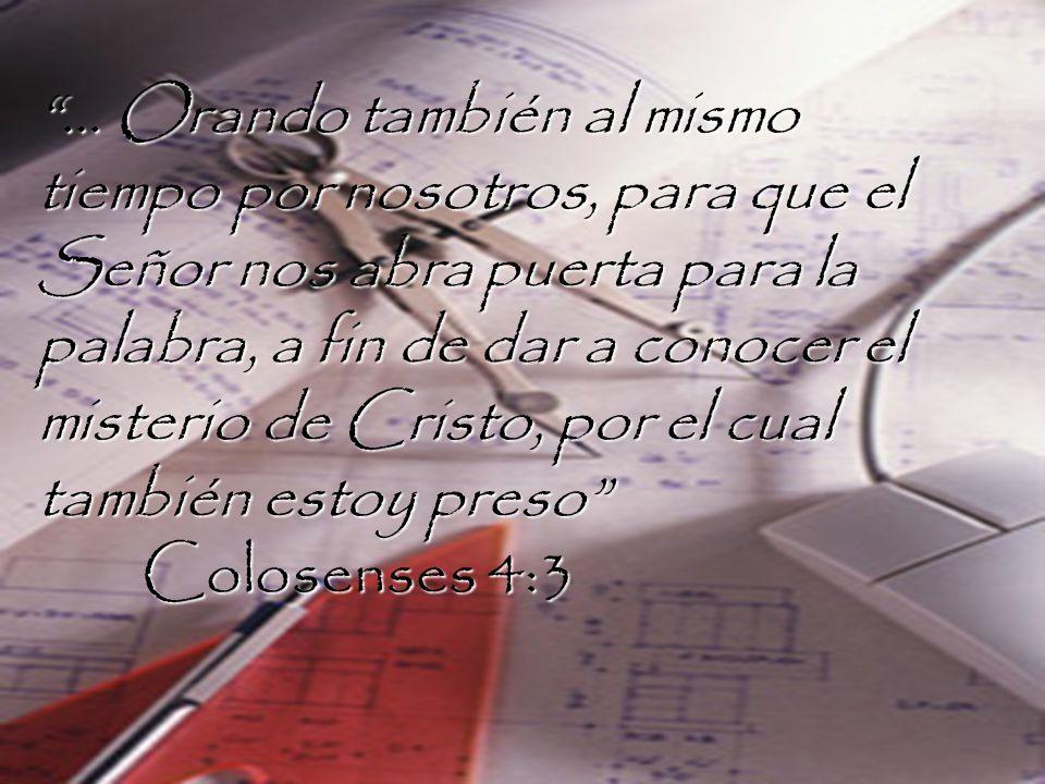 … Orando también al mismo tiempo por nosotros, para que el Señor nos abra puerta para la palabra, a fin de dar a conocer el misterio de Cristo, por el cual también estoy preso Colosenses 4:3