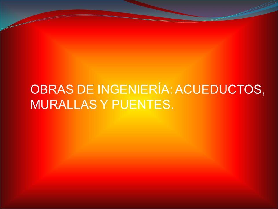 OBRAS DE INGENIERÍA: ACUEDUCTOS, MURALLAS Y PUENTES.