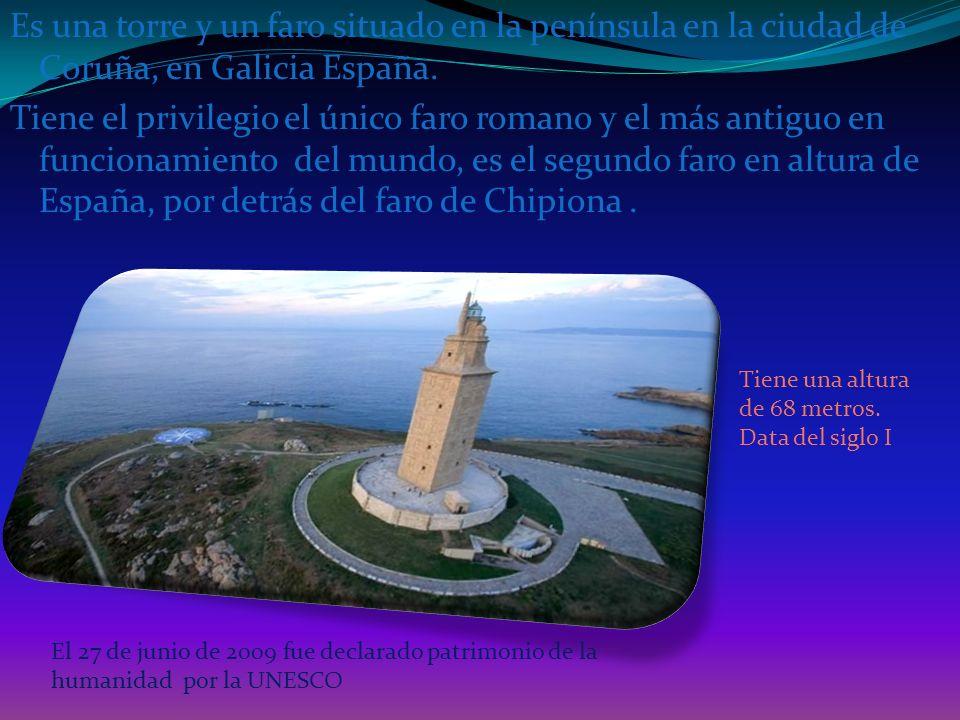 Es una torre y un faro situado en la península en la ciudad de Coruña, en Galicia España. Tiene el privilegio el único faro romano y el más antiguo en funcionamiento del mundo, es el segundo faro en altura de España, por detrás del faro de Chipiona .