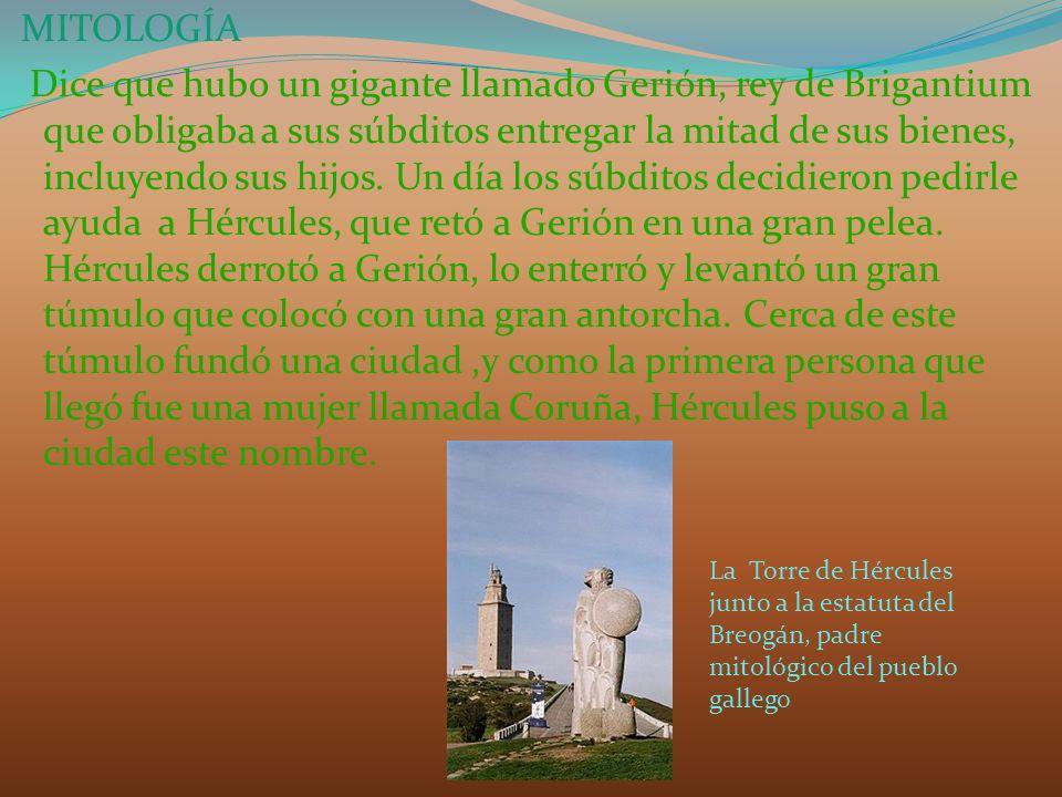 MITOLOGÍA Dice que hubo un gigante llamado Gerión, rey de Brigantium que obligaba a sus súbditos entregar la mitad de sus bienes, incluyendo sus hijos. Un día los súbditos decidieron pedirle ayuda a Hércules, que retó a Gerión en una gran pelea. Hércules derrotó a Gerión, lo enterró y levantó un gran túmulo que colocó con una gran antorcha. Cerca de este túmulo fundó una ciudad ,y como la primera persona que llegó fue una mujer llamada Coruña, Hércules puso a la ciudad este nombre.