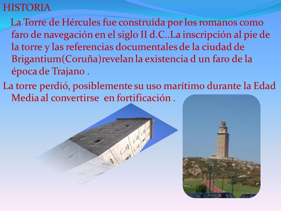 HISTORIA La Torre de Hércules fue construida por los romanos como faro de navegación en el siglo II d.C..La inscripción al pie de la torre y las referencias documentales de la ciudad de Brigantium(Coruña)revelan la existencia d un faro de la época de Trajano .