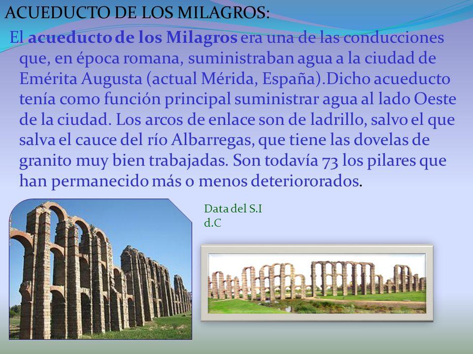ACUEDUCTO DE LOS MILAGROS: El acueducto de los Milagros era una de las conducciones que, en época romana, suministraban agua a la ciudad de Emérita Augusta (actual Mérida, España).Dicho acueducto tenía como función principal suministrar agua al lado Oeste de la ciudad. Los arcos de enlace son de ladrillo, salvo el que salva el cauce del río Albarregas, que tiene las dovelas de granito muy bien trabajadas. Son todavía 73 los pilares que han permanecido más o menos deteriororados.