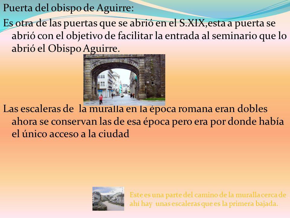 Puerta del obispo de Aguirre: Es otra de las puertas que se abrió en el S.XIX,esta a puerta se abrió con el objetivo de facilitar la entrada al seminario que lo abrió el Obispo Aguirre. Las escaleras de la muralla en la época romana eran dobles ahora se conservan las de esa época pero era por donde había el único acceso a la ciudad