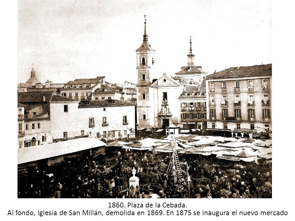 1860. Plaza de la Cebada. Al fondo, Iglesia de San Millán, demolida en 1869.