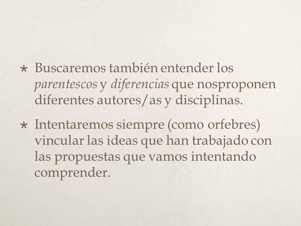 Buscaremos también entender los parentescos y diferencias que nosproponen diferentes autores/as y disciplinas.