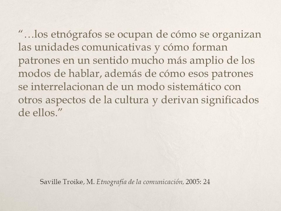 …los etnógrafos se ocupan de cómo se organizan las unidades comunicativas y cómo forman patrones en un sentido mucho más amplio de los modos de hablar, además de cómo esos patrones se interrelacionan de un modo sistemático con otros aspectos de la cultura y derivan significados de ellos.
