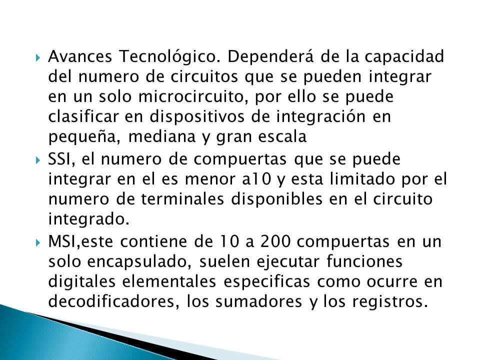 Avances Tecnológico. Dependerá de la capacidad del numero de circuitos que se pueden integrar en un solo microcircuito, por ello se puede clasificar en dispositivos de integración en pequeña, mediana y gran escala