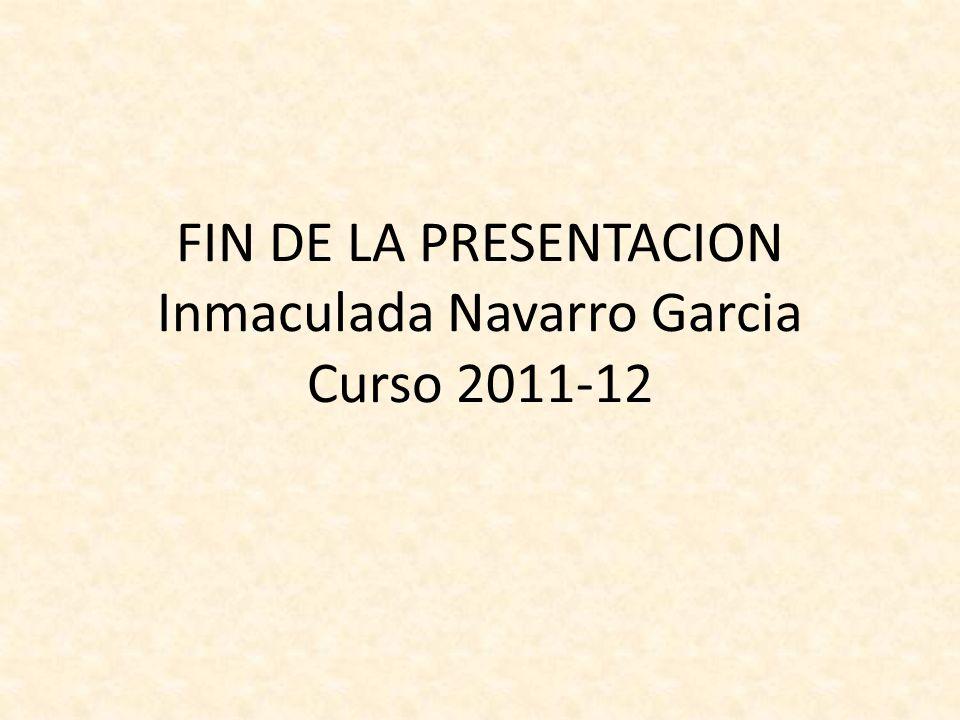 FIN DE LA PRESENTACION Inmaculada Navarro Garcia Curso 2011-12