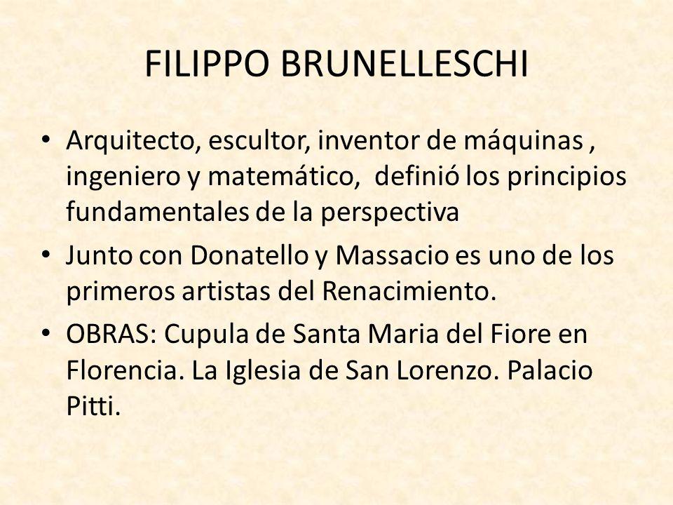 FILIPPO BRUNELLESCHI Arquitecto, escultor, inventor de máquinas , ingeniero y matemático, definió los principios fundamentales de la perspectiva.