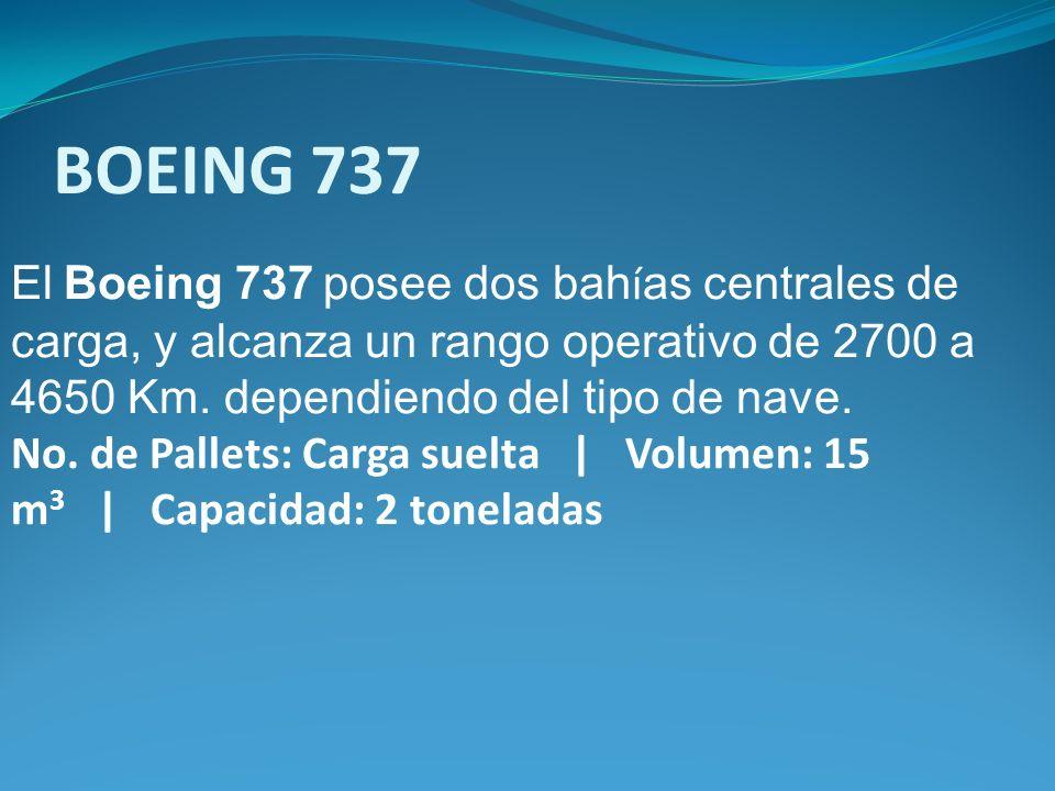 BOEING 737 El Boeing 737 posee dos bahías centrales de carga, y alcanza un rango operativo de 2700 a 4650 Km. dependiendo del tipo de nave.
