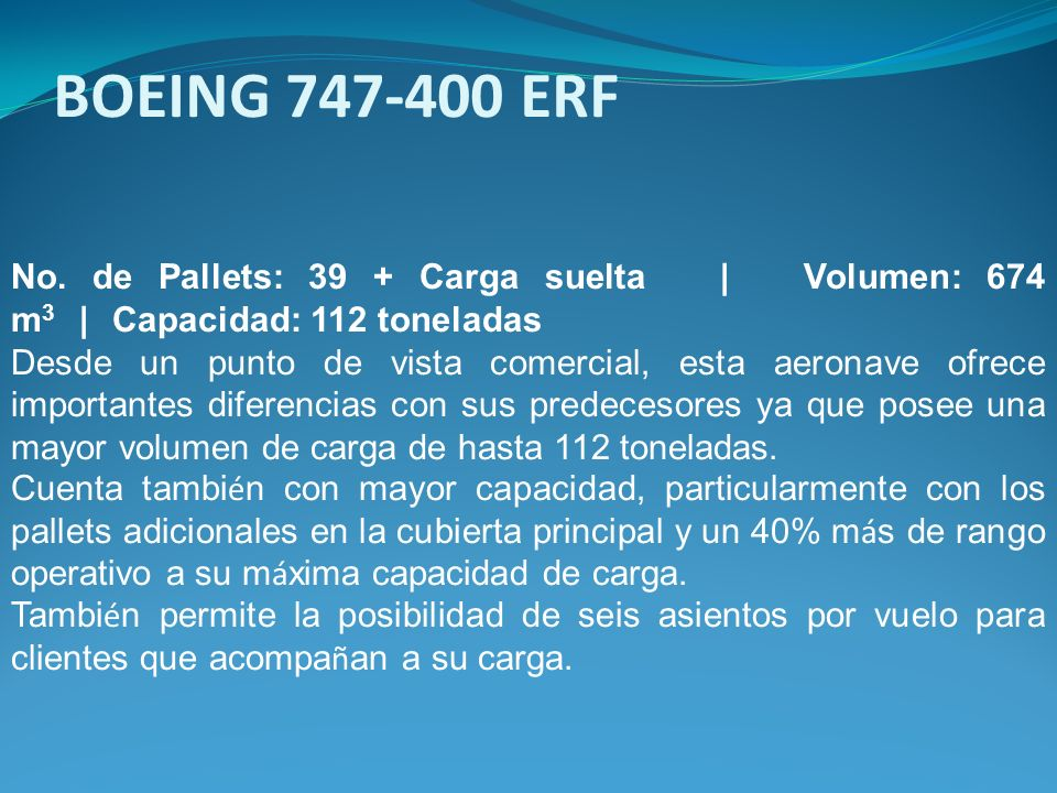 BOEING 747-400 ERF No. de Pallets: 39 + Carga suelta | Volumen: 674 m3 | Capacidad: 112 toneladas.