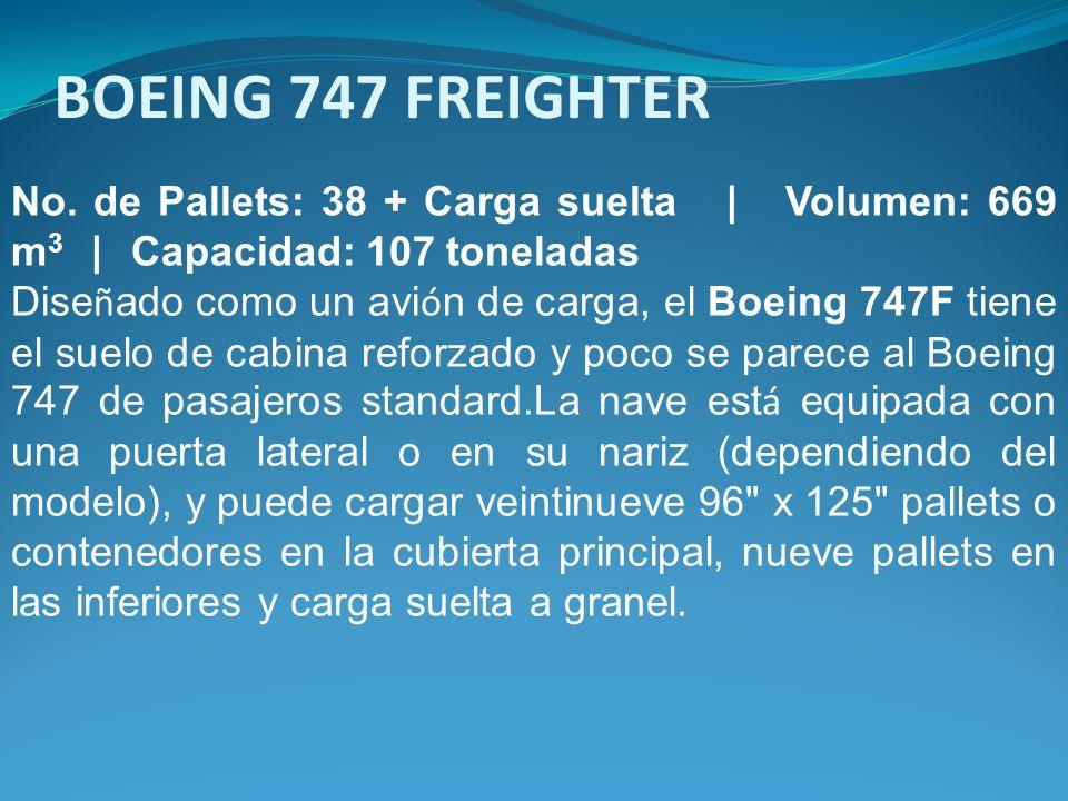 BOEING 747 FREIGHTER No. de Pallets: 38 + Carga suelta | Volumen: 669 m3 | Capacidad: 107 toneladas.