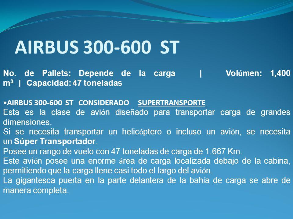 AIRBUS 300-600 ST No. de Pallets: Depende de la carga | Volúmen: 1,400 m3 | Capacidad: 47 toneladas.