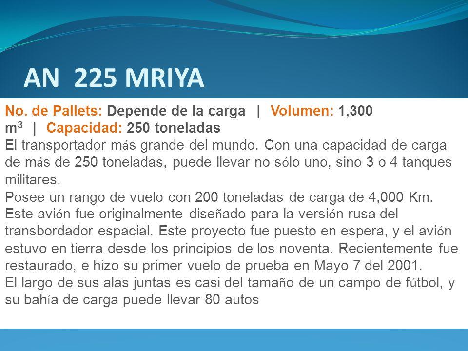 AN 225 MRIYA No. de Pallets: Depende de la carga | Volumen: 1,300 m3 | Capacidad: 250 toneladas.