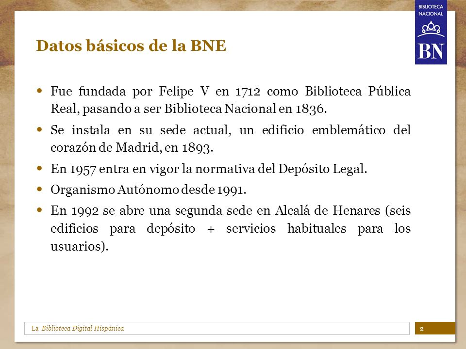 Datos básicos de la BNE Fue fundada por Felipe V en 1712 como Biblioteca Pública Real, pasando a ser Biblioteca Nacional en 1836.