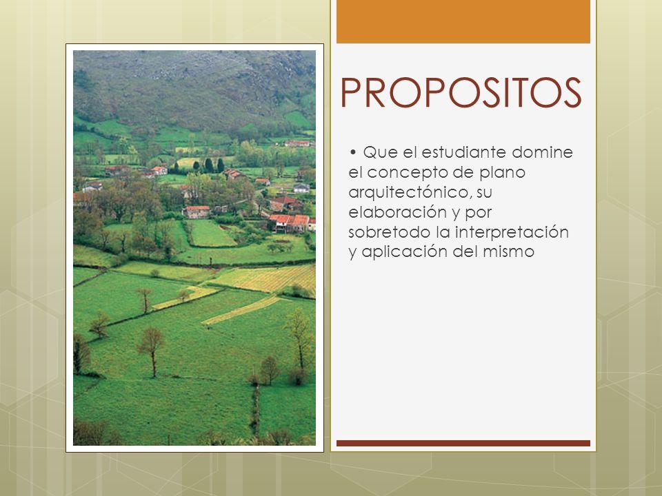 PROPOSITOS • Que el estudiante domine el concepto de plano arquitectónico, su elaboración y por sobretodo la interpretación y aplicación del mismo.