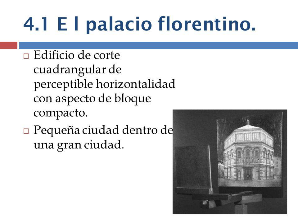 4.1 E l palacio florentino. Edificio de corte cuadrangular de perceptible horizontalidad con aspecto de bloque compacto.