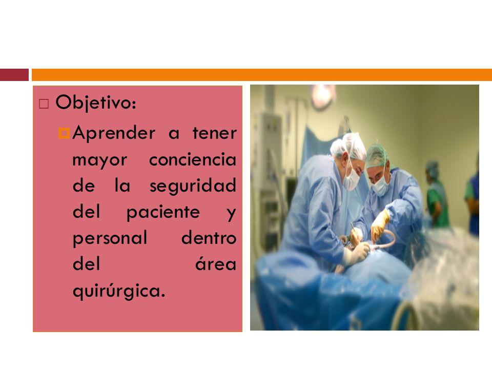 Objetivo:Aprender a tener mayor conciencia de la seguridad del paciente y personal dentro del área quirúrgica.