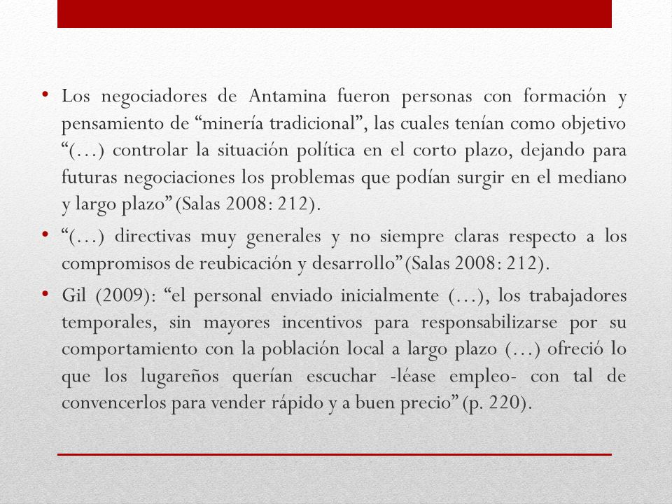 Los negociadores de Antamina fueron personas con formación y pensamiento de minería tradicional , las cuales tenían como objetivo (…) controlar la situación política en el corto plazo, dejando para futuras negociaciones los problemas que podían surgir en el mediano y largo plazo (Salas 2008: 212).
