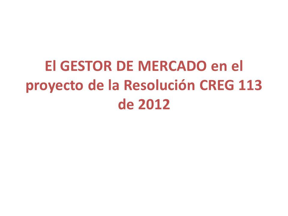 El GESTOR DE MERCADO en el proyecto de la Resolución CREG 113 de 2012
