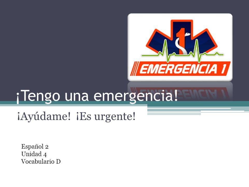 ¡Tengo una emergencia! ¡Ayúdame! ¡Es urgente! Español 2 Unidad 4