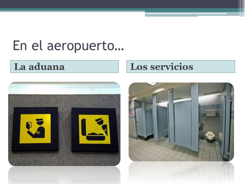En el aeropuerto… La aduana Los servicios