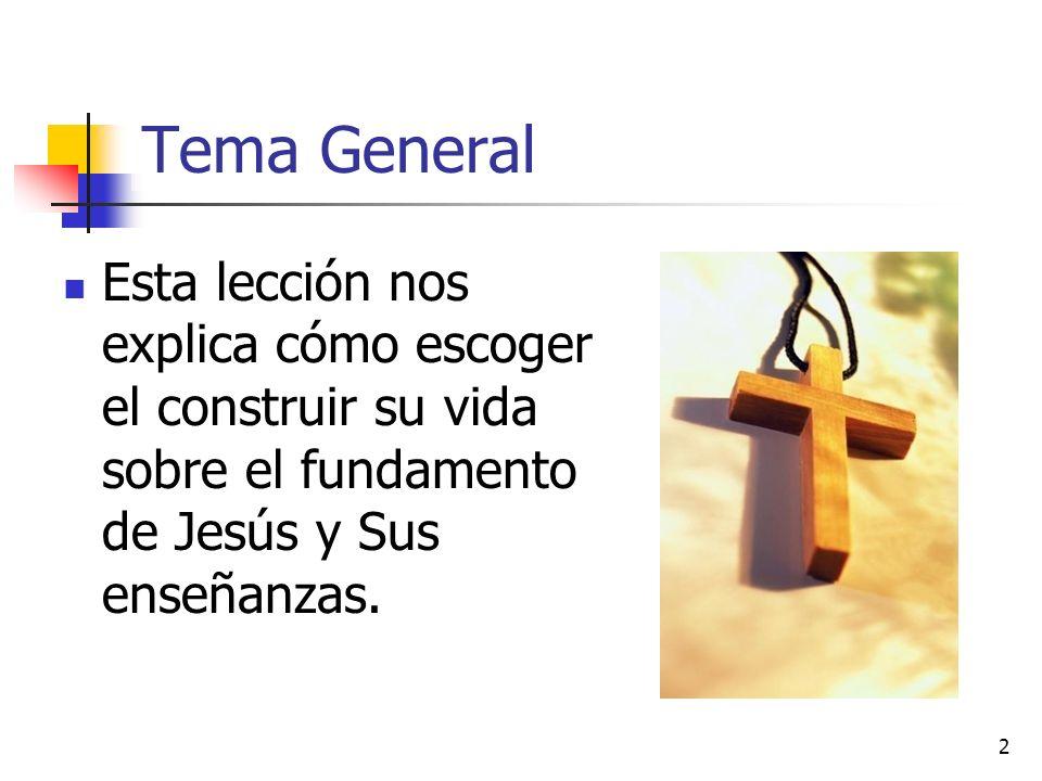 Tema General Esta lección nos explica cómo escoger el construir su vida sobre el fundamento de Jesús y Sus enseñanzas.