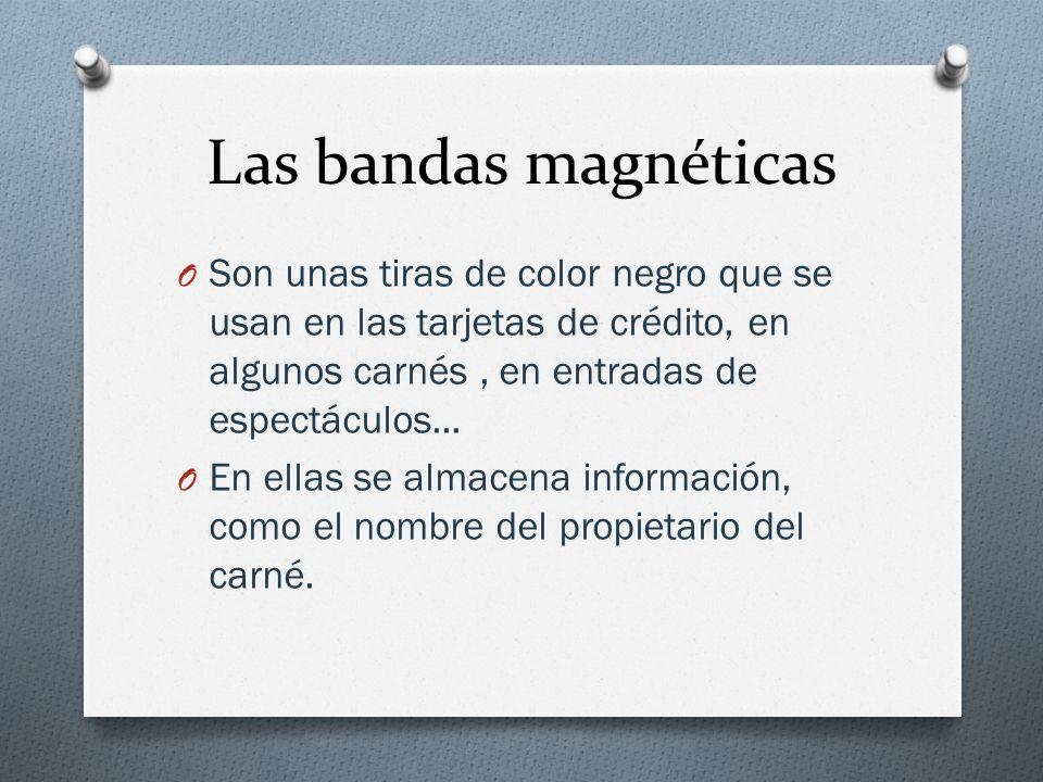 Las bandas magnéticas Son unas tiras de color negro que se usan en las tarjetas de crédito, en algunos carnés , en entradas de espectáculos...